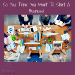 So You Think You Want to Start a Business!